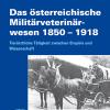 Das österreichische Militärveterinärwesen 1850 - 1918