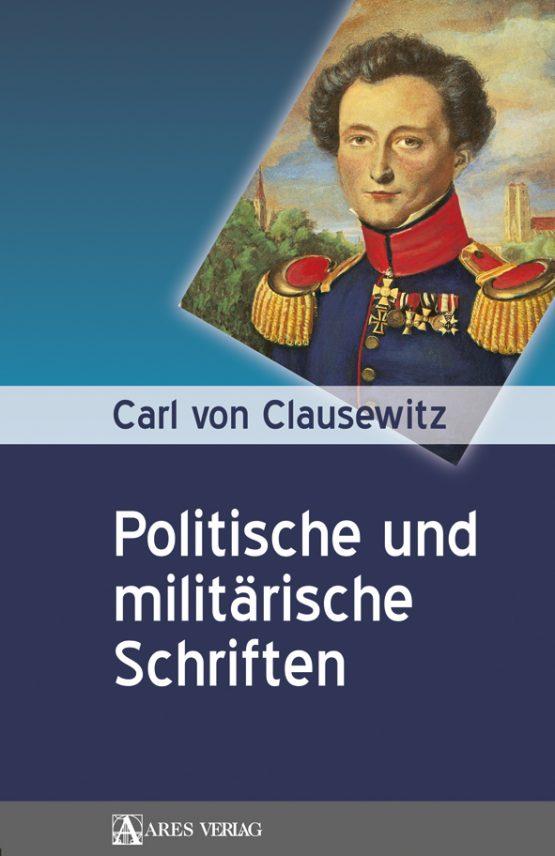 Carl von Clausewitz: Politische und militärische Schriften